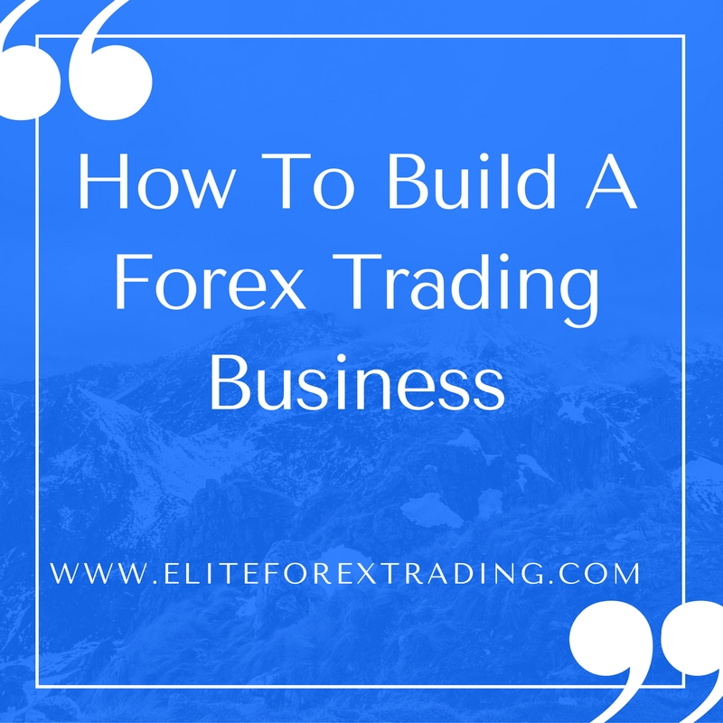 How To Build A Forex Trading Business