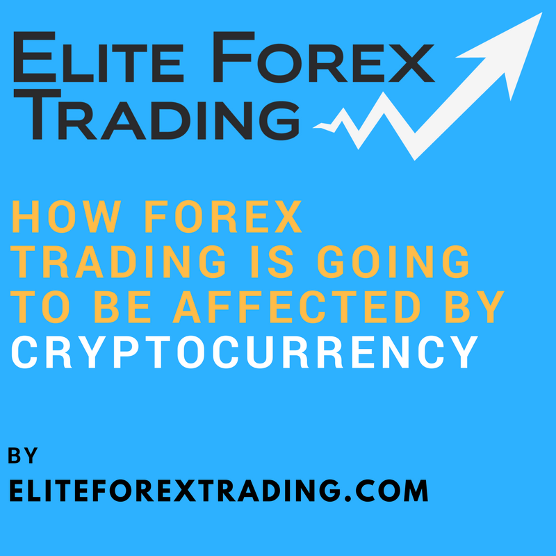 HOW FOREX TRADING IS GOING TO BE AFFECTED BY CRYPTOCURRENCY